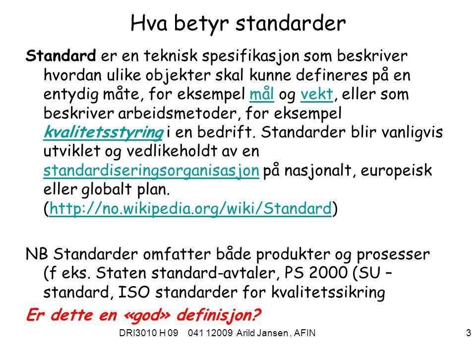 DRI3010 H 09 041 12009 Arild Jansen, AFIN 3 Hva betyr standarder Standard er en teknisk spesifikasjon som beskriver hvordan ulike objekter skal kunne