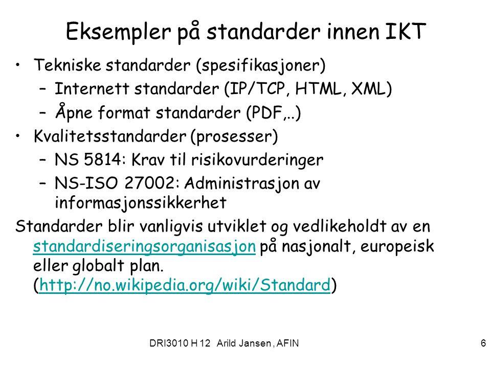 DRI3010 H 12 Arild Jansen, AFIN 6 Eksempler på standarder innen IKT Tekniske standarder (spesifikasjoner) –Internett standarder (IP/TCP, HTML, XML) –Å