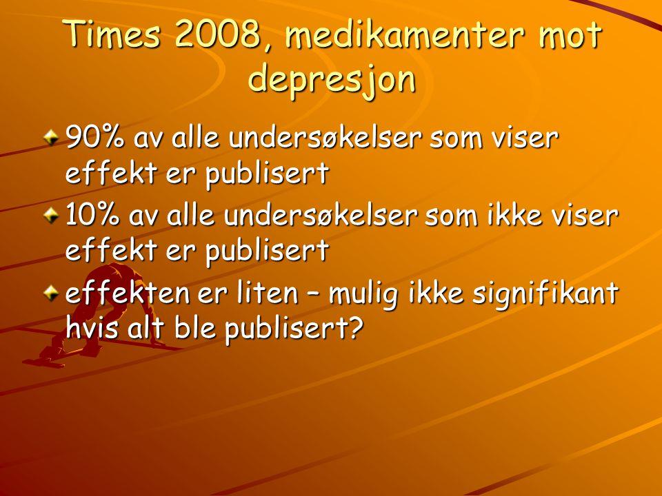 Times 2008, medikamenter mot depresjon 90% av alle undersøkelser som viser effekt er publisert 10% av alle undersøkelser som ikke viser effekt er publisert effekten er liten – mulig ikke signifikant hvis alt ble publisert?