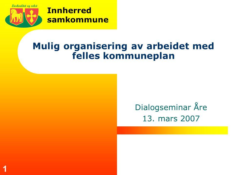 Innherred samkommune 1 Mulig organisering av arbeidet med felles kommuneplan Dialogseminar Åre 13. mars 2007