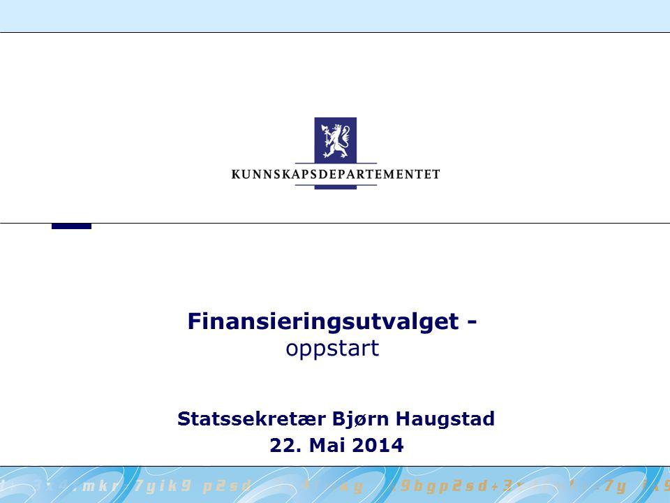 Finansieringsutvalget - oppstart Statssekretær Bjørn Haugstad 22. Mai 2014