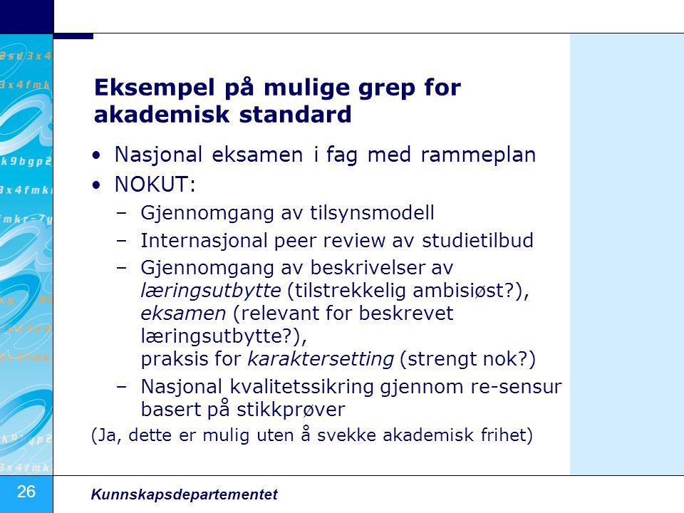 26 Kunnskapsdepartementet Eksempel på mulige grep for akademisk standard Nasjonal eksamen i fag med rammeplan NOKUT: –Gjennomgang av tilsynsmodell –In