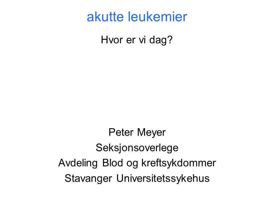 akutte leukemier Hvor er vi dag? Peter Meyer Seksjonsoverlege Avdeling Blod og kreftsykdommer Stavanger Universitetssykehus
