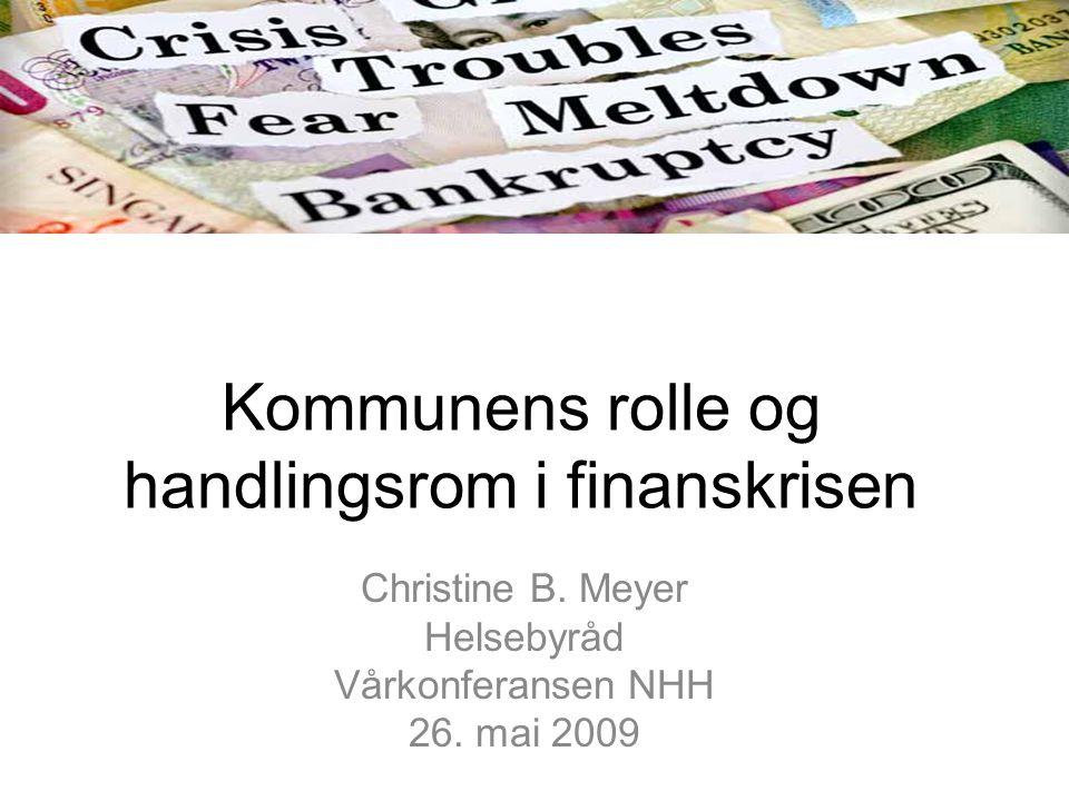 Kommunens rolle og handlingsrom i finanskrisen Christine B. Meyer Helsebyråd Vårkonferansen NHH 26. mai 2009