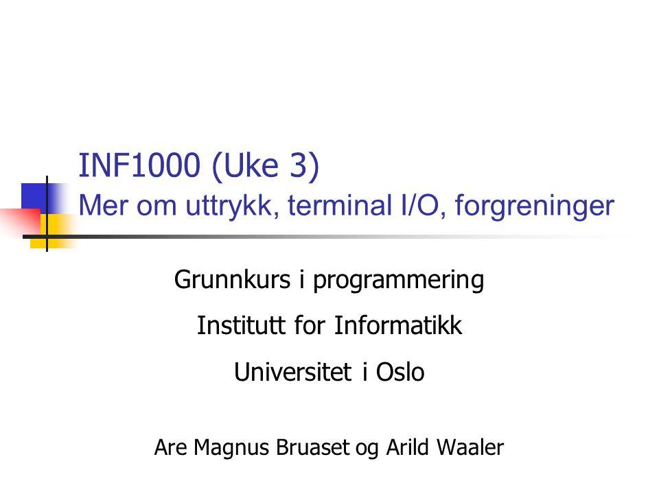 Grunnkurs i programmering Institutt for Informatikk Universitet i Oslo Are Magnus Bruaset og Arild Waaler INF1000 (Uke 3) Mer om uttrykk, terminal I/O