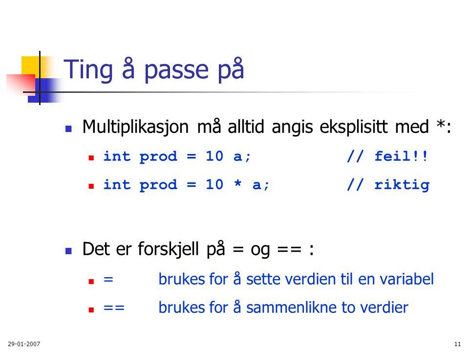 29-01-200711 Ting å passe på Multiplikasjon må alltid angis eksplisitt med *: int prod = 10 a;// feil!! int prod = 10 * a;// riktig Det er forskjell p