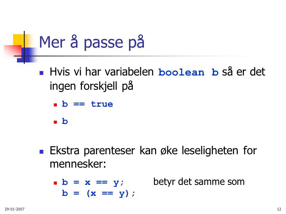 29-01-200712 Mer å passe på Hvis vi har variabelen boolean b så er det ingen forskjell på b == true b Ekstra parenteser kan øke leseligheten for menne