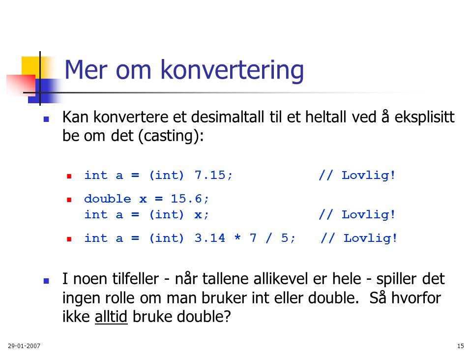 29-01-200715 Mer om konvertering Kan konvertere et desimaltall til et heltall ved å eksplisitt be om det (casting): int a = (int) 7.15; // Lovlig! dou