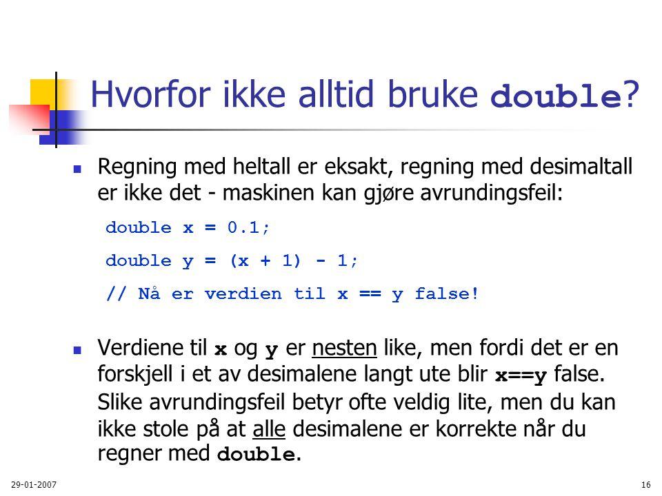 29-01-200716 Hvorfor ikke alltid bruke double ? Regning med heltall er eksakt, regning med desimaltall er ikke det - maskinen kan gjøre avrundingsfeil
