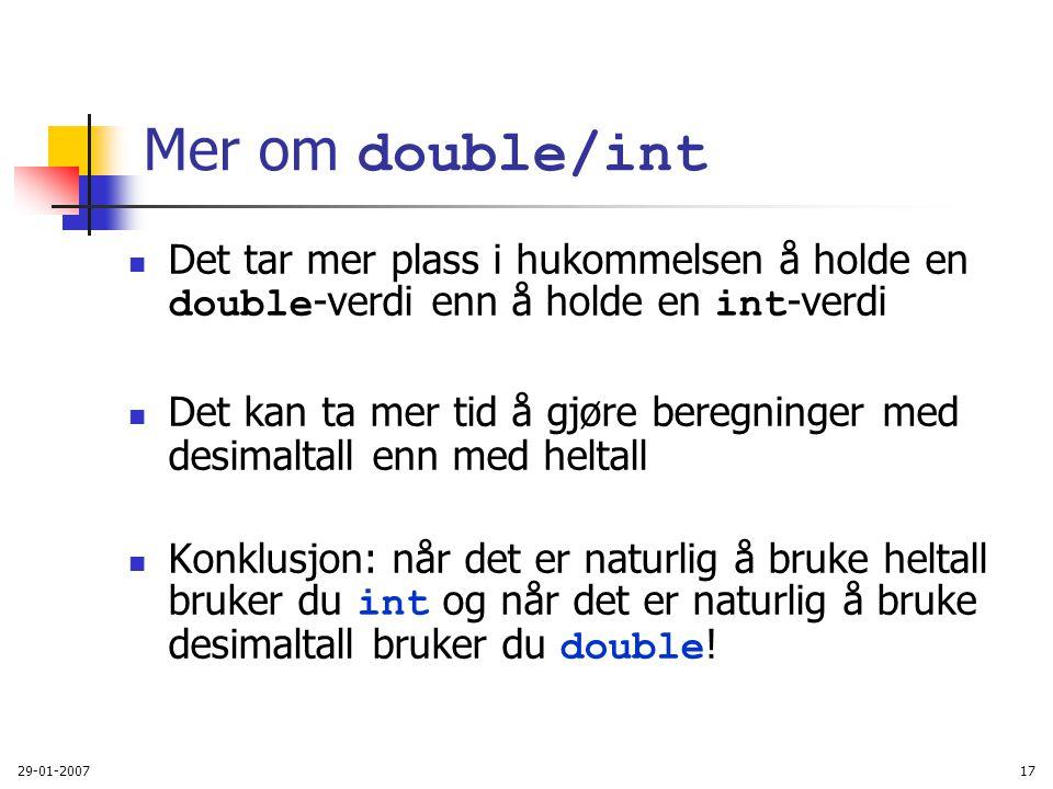29-01-200717 Mer om double/int Det tar mer plass i hukommelsen å holde en double -verdi enn å holde en int -verdi Det kan ta mer tid å gjøre beregning