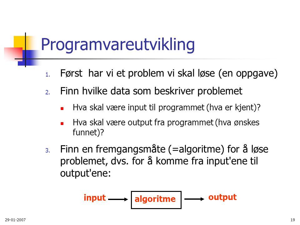 29-01-200719 Programvareutvikling 1. Først har vi et problem vi skal løse (en oppgave) 2. Finn hvilke data som beskriver problemet Hva skal være input