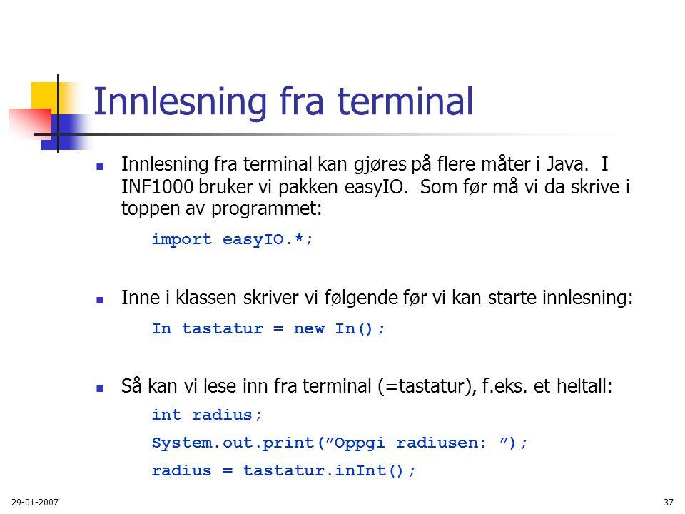 29-01-200737 Innlesning fra terminal Innlesning fra terminal kan gjøres på flere måter i Java. I INF1000 bruker vi pakken easyIO. Som før må vi da skr
