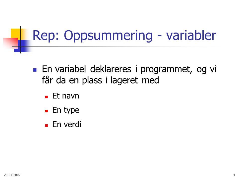 29-01-20074 Rep: Oppsummering - variabler En variabel deklareres i programmet, og vi får da en plass i lageret med Et navn En type En verdi