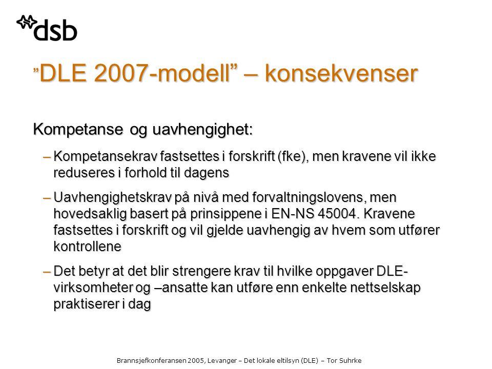 Brannsjefkonferansen 2005, Levanger – Det lokale eltilsyn (DLE) – Tor Suhrke DLE 2007-modell – konsekvenser Kompetanse og uavhengighet: –Kompetansekrav fastsettes i forskrift (fke), men kravene vil ikke reduseres i forhold til dagens –Uavhengighetskrav på nivå med forvaltningslovens, men hovedsaklig basert på prinsippene i EN-NS 45004.