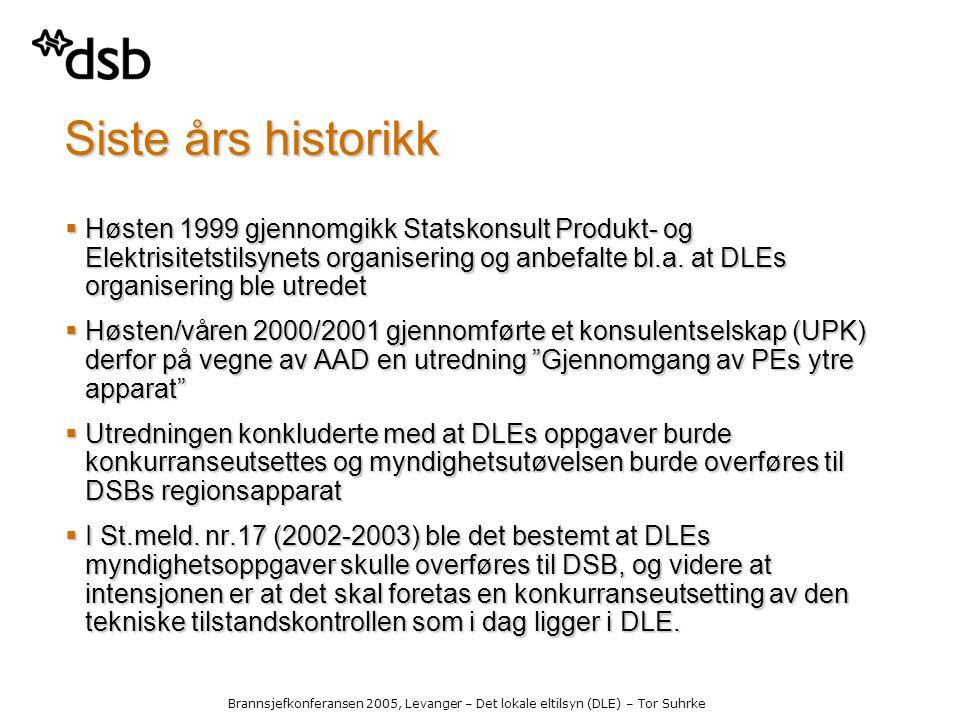 Brannsjefkonferansen 2005, Levanger – Det lokale eltilsyn (DLE) – Tor Suhrke Siste års historikk  Høsten 1999 gjennomgikk Statskonsult Produkt- og Elektrisitetstilsynets organisering og anbefalte bl.a.