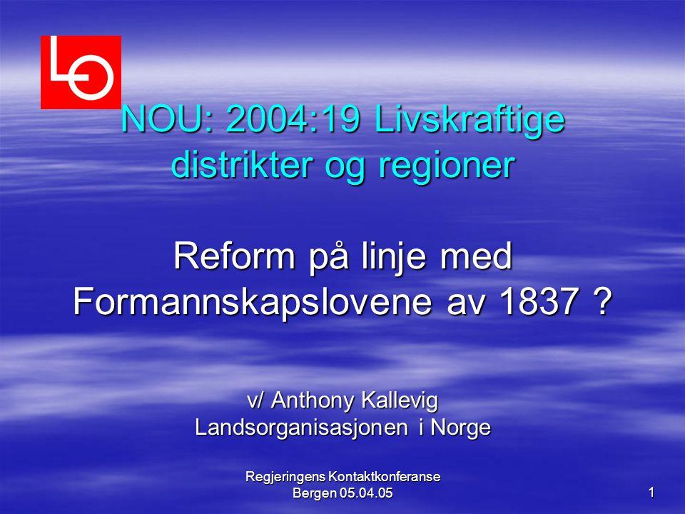 Regjeringens Kontaktkonferanse Bergen 05.04.05 1 NOU: 2004:19 Livskraftige distrikter og regioner Reform på linje med Formannskapslovene av 1837 ? v/