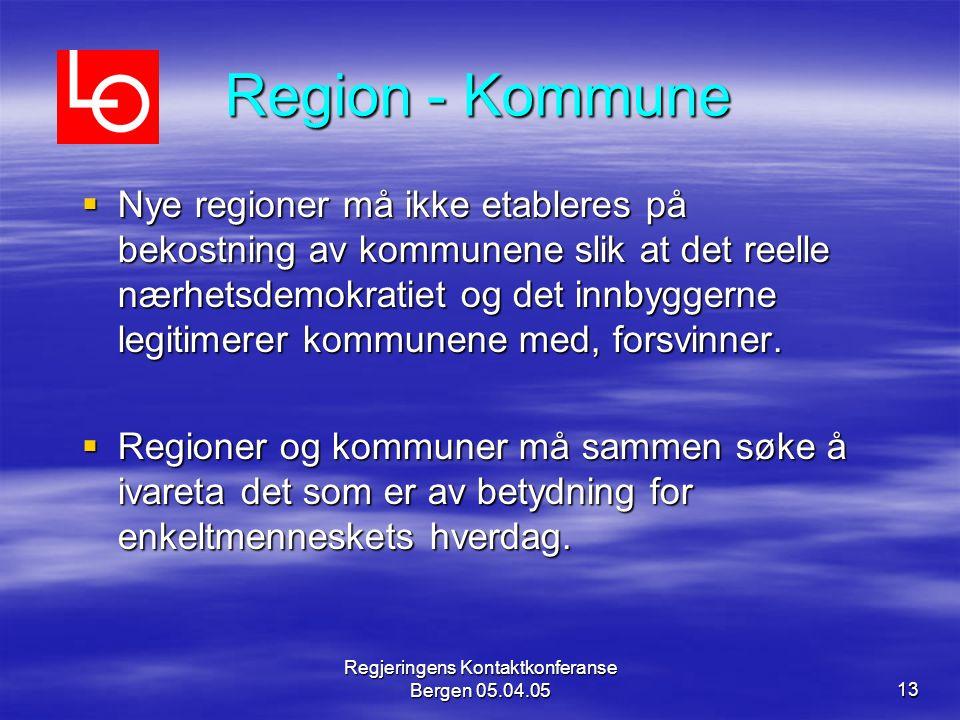 Regjeringens Kontaktkonferanse Bergen 05.04.0513 Region - Kommune  Nye regioner må ikke etableres på bekostning av kommunene slik at det reelle nærhetsdemokratiet og det innbyggerne legitimerer kommunene med, forsvinner.
