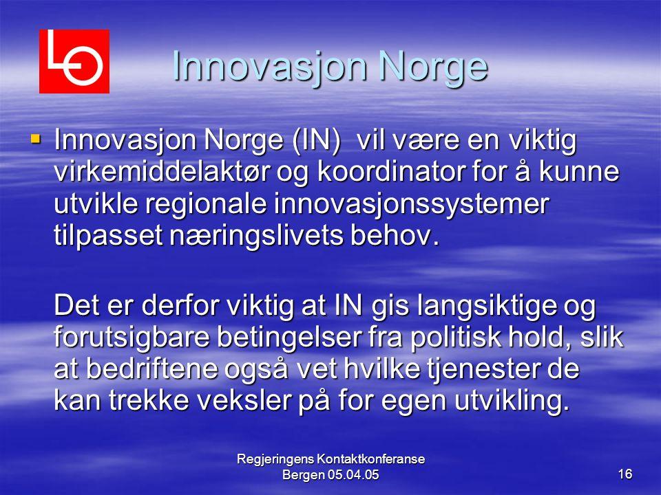 Regjeringens Kontaktkonferanse Bergen 05.04.0516 Innovasjon Norge  Innovasjon Norge (IN) vil være en viktig virkemiddelaktør og koordinator for å kunne utvikle regionale innovasjonssystemer tilpasset næringslivets behov.
