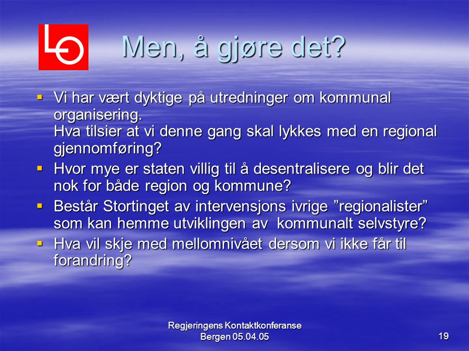 Regjeringens Kontaktkonferanse Bergen 05.04.0519 Men, å gjøre det?  Vi har vært dyktige på utredninger om kommunal organisering. Hva tilsier at vi de