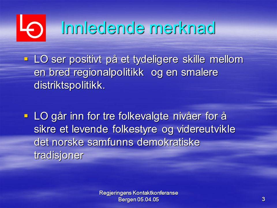 Regjeringens Kontaktkonferanse Bergen 05.04.053 Innledende merknad  LO ser positivt på et tydeligere skille mellom en bred regionalpolitikk og en smalere distriktspolitikk.