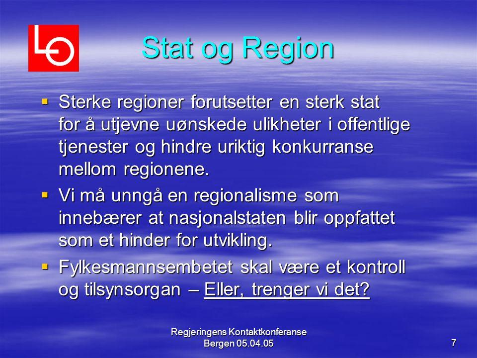 Regjeringens Kontaktkonferanse Bergen 05.04.057 Stat og Region  Sterke regioner forutsetter en sterk stat for å utjevne uønskede ulikheter i offentlige tjenester og hindre uriktig konkurranse mellom regionene.