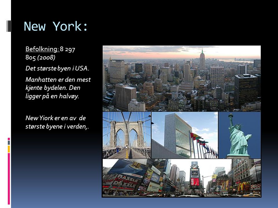 New York: Befolkning: 8 297 805 (2008) Det største byen i USA. Manhatten er den mest kjente bydelen. Den ligger på en halvøy. New Yiork er en av de st