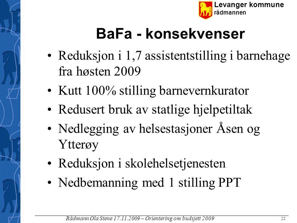 Levanger kommune rådmannen Rådmann Ola Stene 17.11.2009 – Orientering om budsjett 2009 22 BaFa - konsekvenser Reduksjon i 1,7 assistentstilling i barn