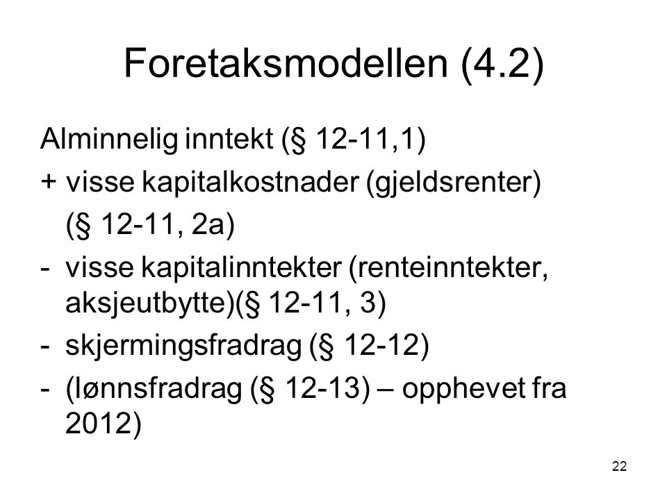 22 Foretaksmodellen (4.2) Alminnelig inntekt (§ 12-11,1) + visse kapitalkostnader (gjeldsrenter) (§ 12-11, 2a) -visse kapitalinntekter (renteinntekter, aksjeutbytte)(§ 12-11, 3) -skjermingsfradrag (§ 12-12) -(lønnsfradrag (§ 12-13) – opphevet fra 2012)