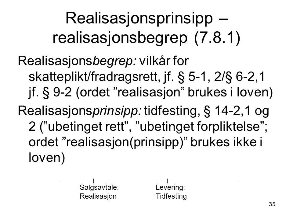 """35 Realisasjonsprinsipp – realisasjonsbegrep (7.8.1) Realisasjonsbegrep: vilkår for skatteplikt/fradragsrett, jf. § 5-1, 2/§ 6-2,1 jf. § 9-2 (ordet """"r"""