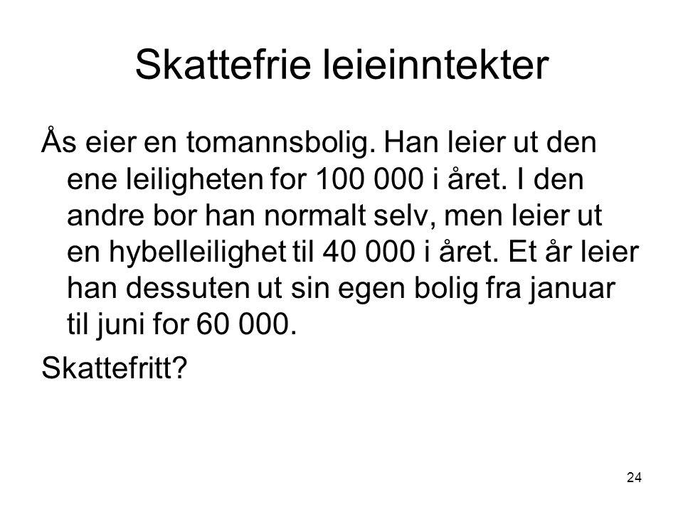 24 Skattefrie leieinntekter Ås eier en tomannsbolig. Han leier ut den ene leiligheten for 100 000 i året. I den andre bor han normalt selv, men leier