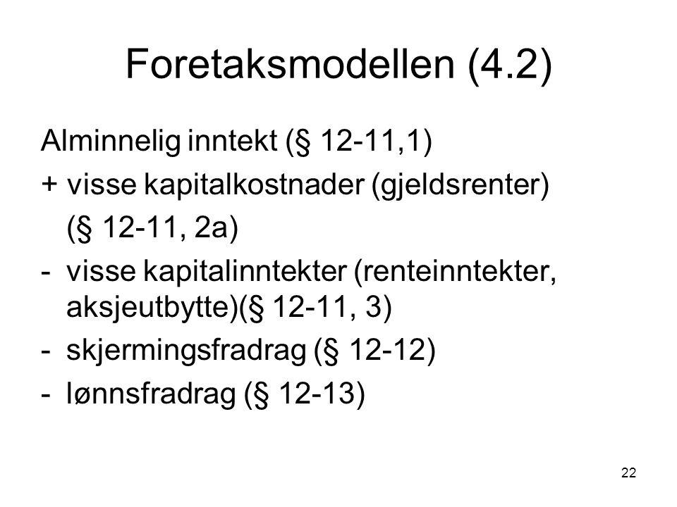 22 Foretaksmodellen (4.2) Alminnelig inntekt (§ 12-11,1) + visse kapitalkostnader (gjeldsrenter) (§ 12-11, 2a) -visse kapitalinntekter (renteinntekter, aksjeutbytte)(§ 12-11, 3) -skjermingsfradrag (§ 12-12) -lønnsfradrag (§ 12-13)