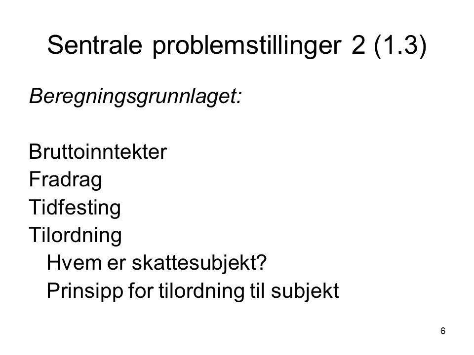 6 Sentrale problemstillinger 2 (1.3) Beregningsgrunnlaget: Bruttoinntekter Fradrag Tidfesting Tilordning Hvem er skattesubjekt.