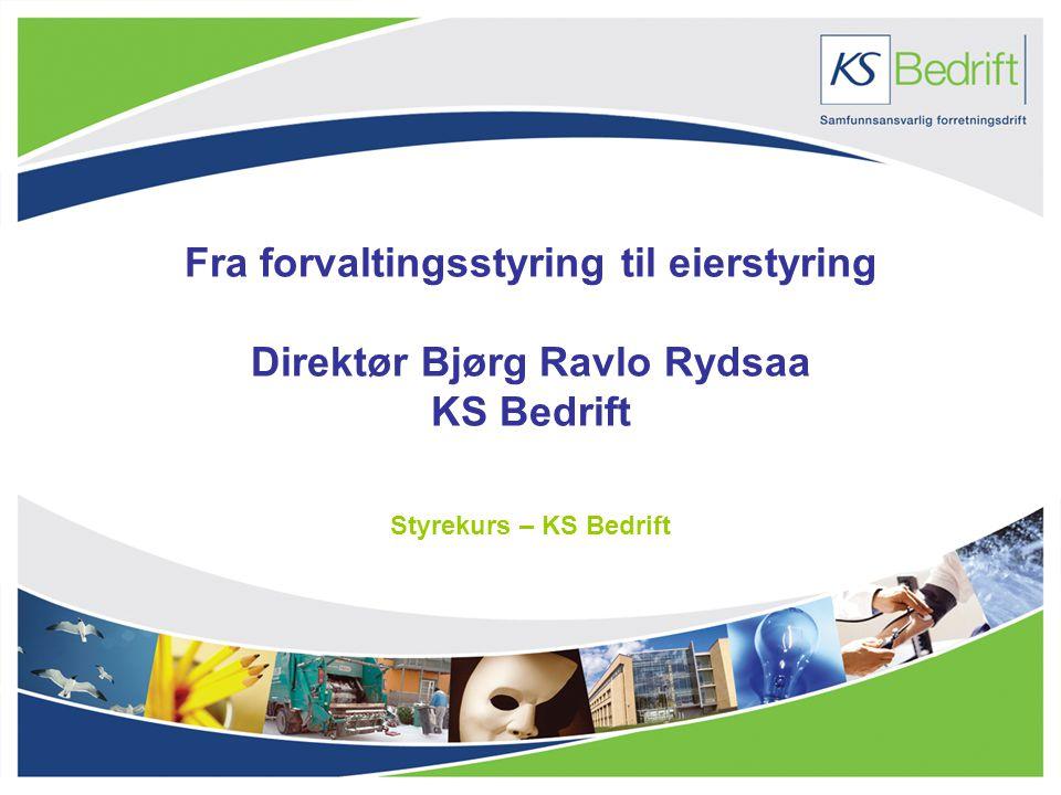 Fra forvaltingsstyring til eierstyring Direktør Bjørg Ravlo Rydsaa KS Bedrift Styrekurs – KS Bedrift