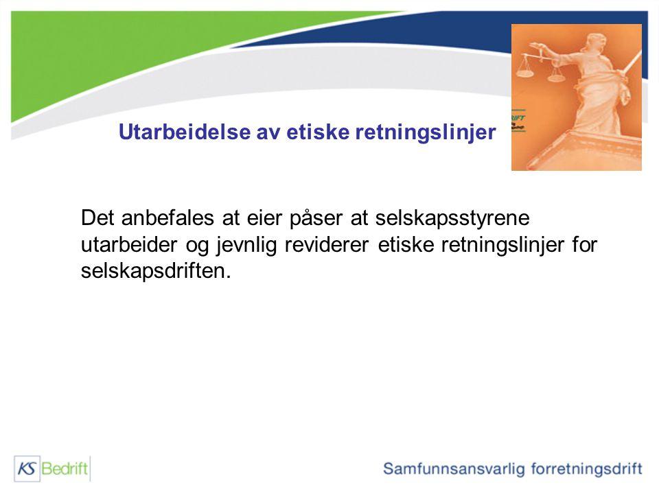 Utarbeidelse av etiske retningslinjer Det anbefales at eier påser at selskapsstyrene utarbeider og jevnlig reviderer etiske retningslinjer for selskap