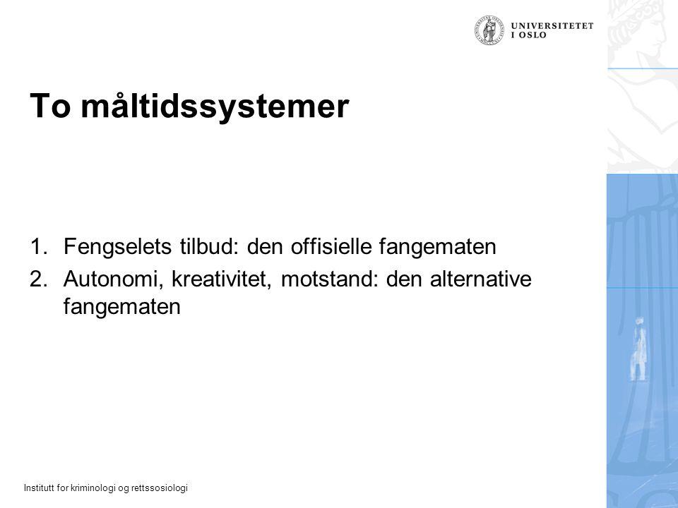 Institutt for kriminologi og rettssosiologi To måltidssystemer 1.Fengselets tilbud: den offisielle fangematen 2.Autonomi, kreativitet, motstand: den a