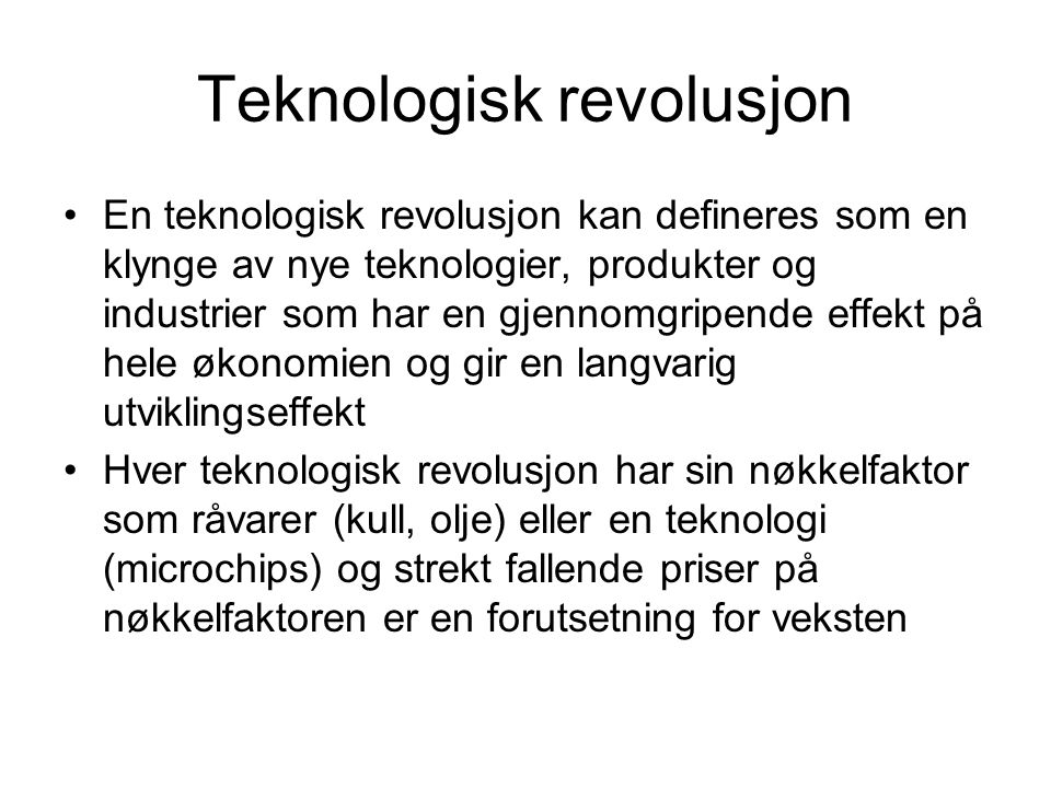 Teknologisk revolusjon En teknologisk revolusjon kan defineres som en klynge av nye teknologier, produkter og industrier som har en gjennomgripende ef