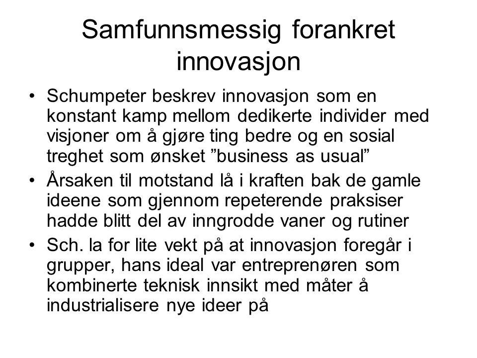 Samfunnsmessig forankret innovasjon Schumpeter beskrev innovasjon som en konstant kamp mellom dedikerte individer med visjoner om å gjøre ting bedre o