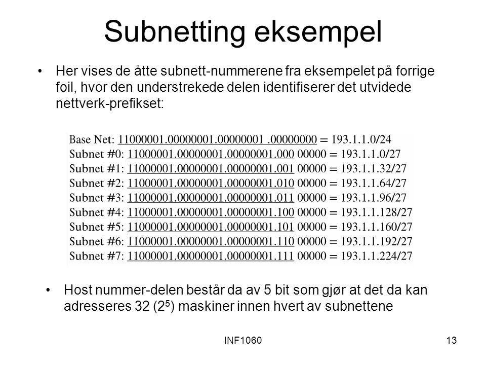 INF106013 Subnetting eksempel Her vises de åtte subnett-nummerene fra eksempelet på forrige foil, hvor den understrekede delen identifiserer det utvidede nettverk-prefikset: Host nummer-delen består da av 5 bit som gjør at det da kan adresseres 32 (2 5 ) maskiner innen hvert av subnettene