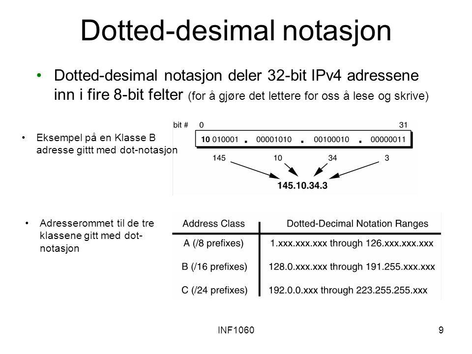 INF10609 Dotted-desimal notasjon Dotted-desimal notasjon deler 32-bit IPv4 adressene inn i fire 8-bit felter (for å gjøre det lettere for oss å lese og skrive) Eksempel på en Klasse B adresse gittt med dot-notasjon Adresserommet til de tre klassene gitt med dot- notasjon