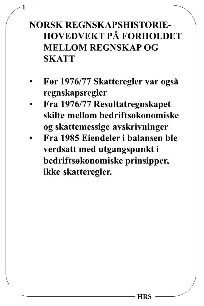 1 HRS NORSK REGNSKAPSHISTORIE- HOVEDVEKT PÅ FORHOLDET MELLOM REGNSKAP OG SKATT Før 1976/77 Skatteregler var også regnskapsregler Fra 1976/77 Resultatr