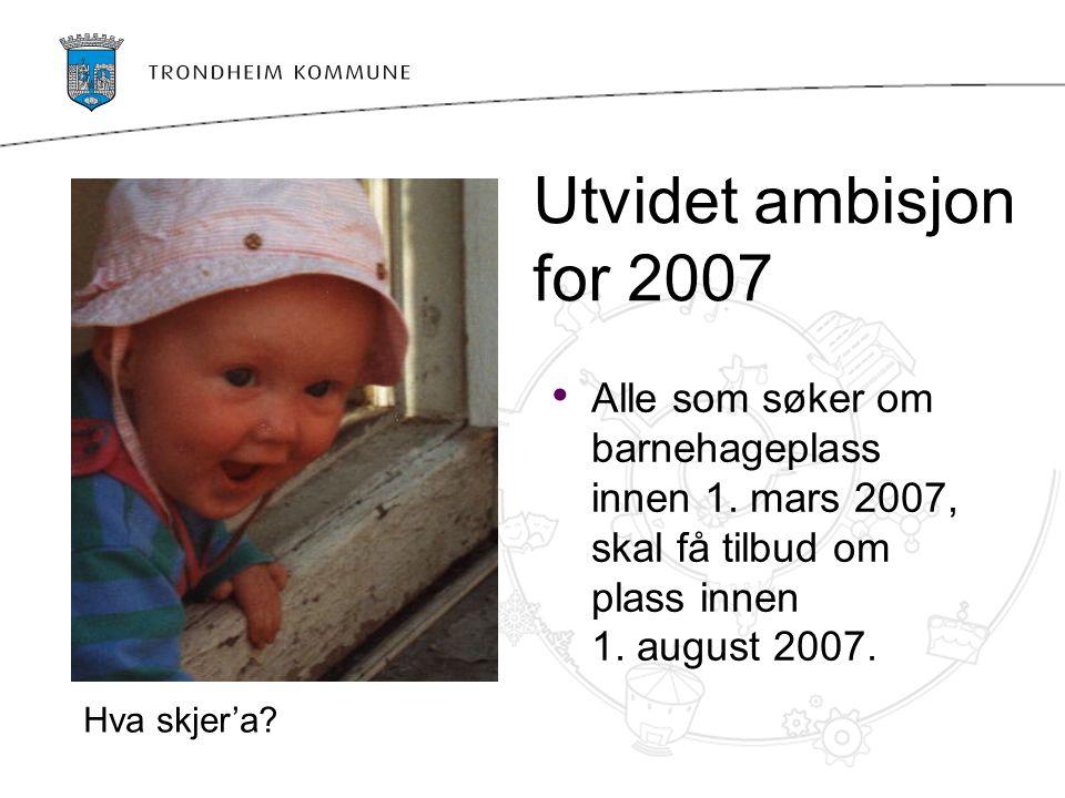 Utvidet ambisjon for 2007 Alle som søker om barnehageplass innen 1.