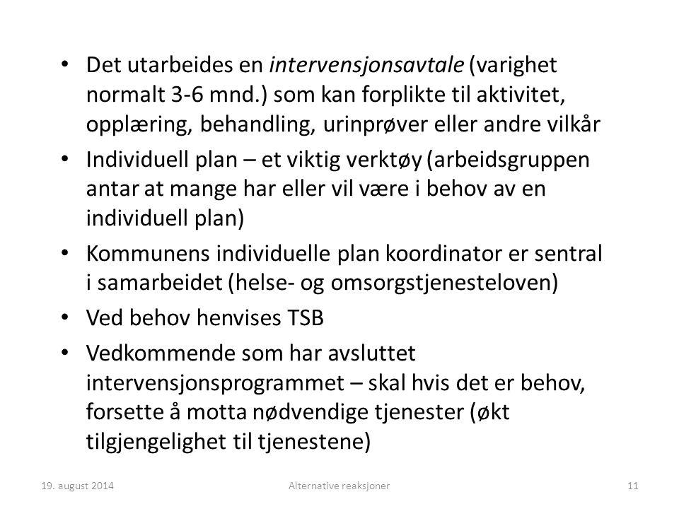 Det utarbeides en intervensjonsavtale (varighet normalt 3-6 mnd.) som kan forplikte til aktivitet, opplæring, behandling, urinprøver eller andre vilkår Individuell plan – et viktig verktøy (arbeidsgruppen antar at mange har eller vil være i behov av en individuell plan) Kommunens individuelle plan koordinator er sentral i samarbeidet (helse- og omsorgstjenesteloven) Ved behov henvises TSB Vedkommende som har avsluttet intervensjonsprogrammet – skal hvis det er behov, forsette å motta nødvendige tjenester (økt tilgjengelighet til tjenestene) 19.