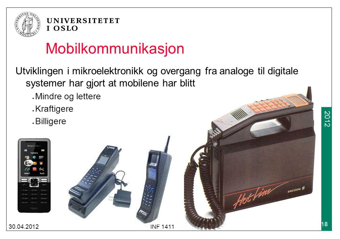 2009 2012 30.04.2012INF 1411 18 Mobilkommunikasjon Utviklingen i mikroelektronikk og overgang fra analoge til digitale systemer har gjort at mobilene har blitt Mindre og lettere Kraftigere Billigere