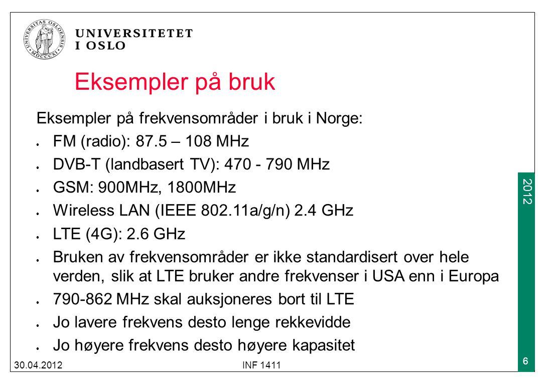 2009 2012 30.04.2012INF 1411 6 Eksempler på bruk Eksempler på frekvensområder i bruk i Norge: FM (radio): 87.5 – 108 MHz DVB-T (landbasert TV): 470 - 790 MHz GSM: 900MHz, 1800MHz Wireless LAN (IEEE 802.11a/g/n) 2.4 GHz LTE (4G): 2.6 GHz Bruken av frekvensområder er ikke standardisert over hele verden, slik at LTE bruker andre frekvenser i USA enn i Europa 790-862 MHz skal auksjoneres bort til LTE Jo lavere frekvens desto lenge rekkevidde Jo høyere frekvens desto høyere kapasitet