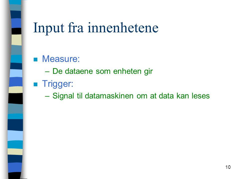 10 Input fra innenhetene n Measure: –De dataene som enheten gir n Trigger: –Signal til datamaskinen om at data kan leses