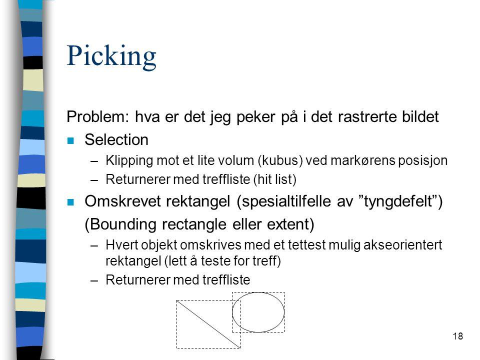 18 Picking Problem: hva er det jeg peker på i det rastrerte bildet n Selection –Klipping mot et lite volum (kubus) ved markørens posisjon –Returnerer med treffliste (hit list) n Omskrevet rektangel (spesialtilfelle av tyngdefelt ) (Bounding rectangle eller extent) –Hvert objekt omskrives med et tettest mulig akseorientert rektangel (lett å teste for treff) –Returnerer med treffliste