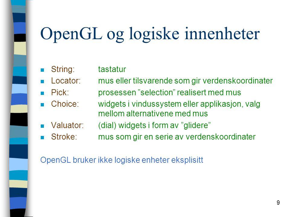 9 OpenGL og logiske innenheter n String:tastatur n Locator:mus eller tilsvarende som gir verdenskoordinater n Pick:prosessen selection realisert med mus n Choice:widgets i vindussystem eller applikasjon, valg mellom alternativene med mus n Valuator:(dial) widgets i form av glidere n Stroke:mus som gir en serie av verdenskoordinater OpenGL bruker ikke logiske enheter eksplisitt