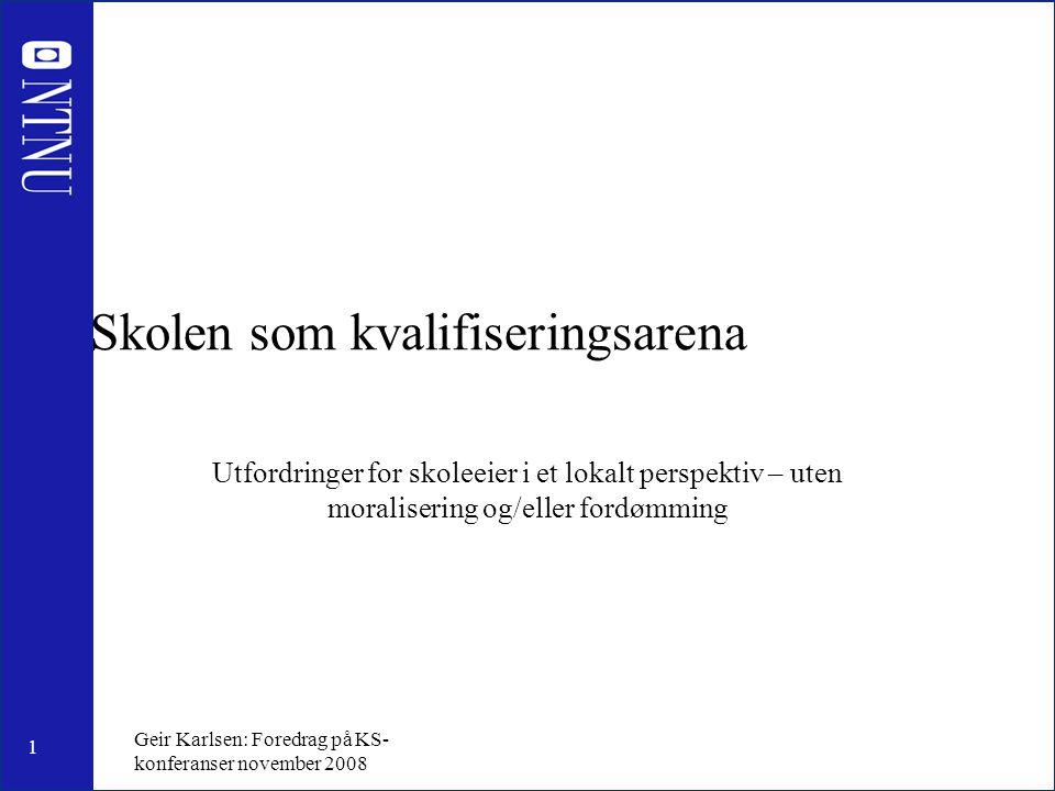 1 Geir Karlsen: Foredrag på KS- konferanser november 2008 Skolen som kvalifiseringsarena Utfordringer for skoleeier i et lokalt perspektiv – uten moralisering og/eller fordømming