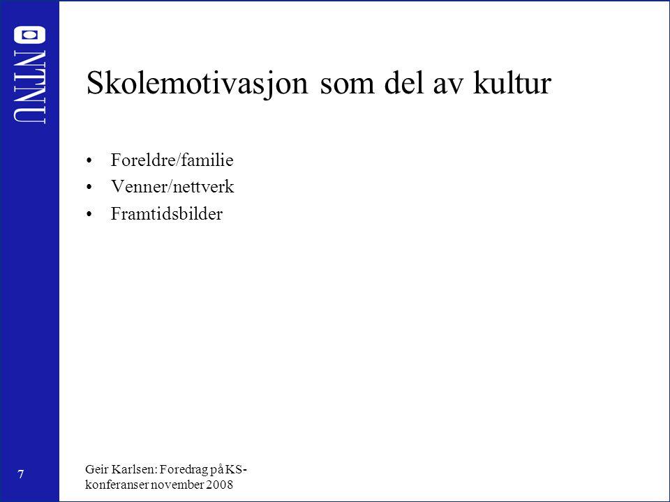 7 Geir Karlsen: Foredrag på KS- konferanser november 2008 Skolemotivasjon som del av kultur Foreldre/familie Venner/nettverk Framtidsbilder