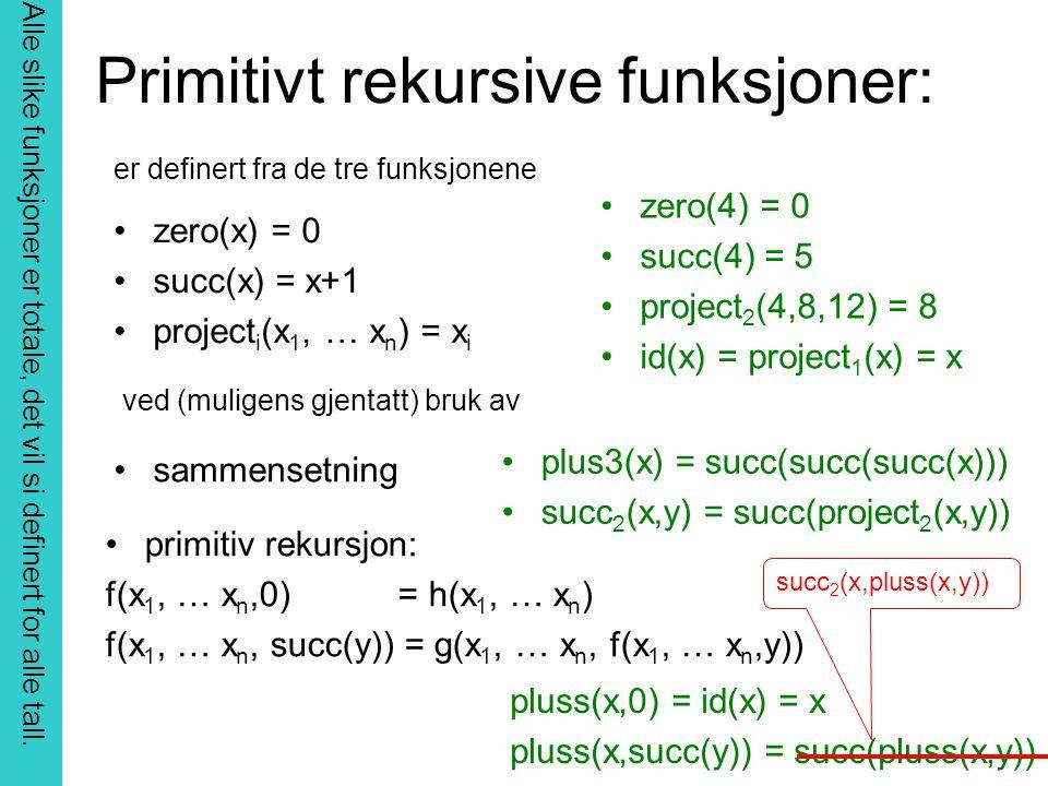 Primitivt rekursive funksjoner: zero(x) = 0 succ(x) = x+1 project i (x 1, … x n ) = x i zero(4) = 0 succ(4) = 5 project 2 (4,8,12) = 8 id(x) = project 1 (x) = x er definert fra de tre funksjonene ved (muligens gjentatt) bruk av sammensetning plus3(x) = succ(succ(succ(x))) succ 2 (x,y) = succ(project 2 (x,y)) primitiv rekursjon: f(x 1, … x n,0) = h(x 1, … x n ) f(x 1, … x n, succ(y)) = g(x 1, … x n, f(x 1, … x n,y)) pluss(x,0) = id(x) = x pluss(x,succ(y)) = succ(pluss(x,y)) succ 2 (x,pluss(x,y)) Alle slike funksjoner er totale, det vil si definert for alle tall.
